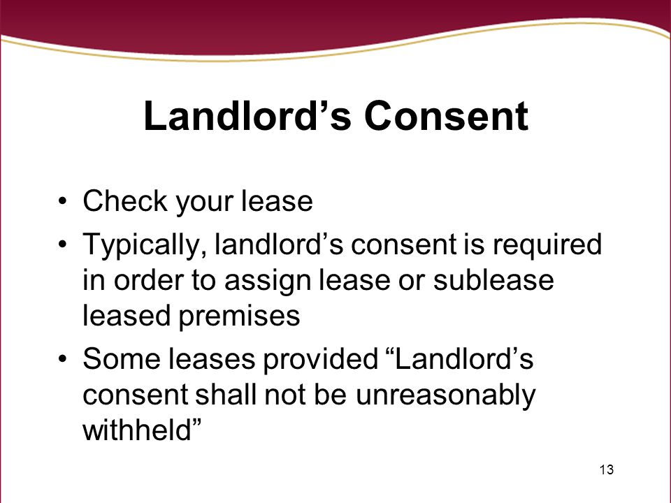 13 Landlord's Consent Check your lease Typically, landlord's consent is required in order to assign lease or sublease leased premises Some leases provided Landlord's consent shall not be unreasonably withheld