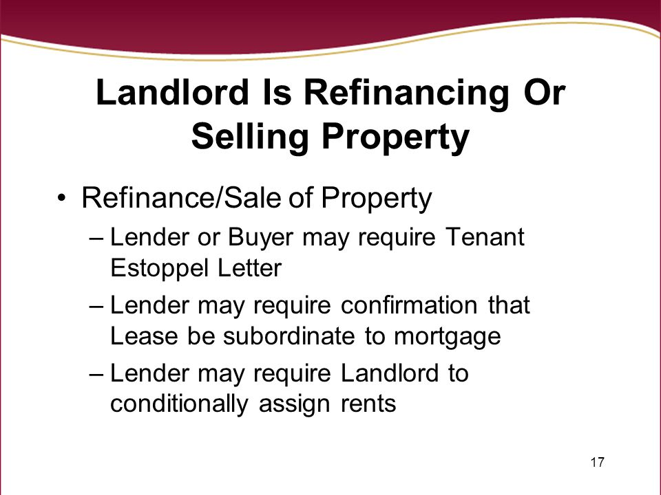 17 Landlord Is Refinancing Or Selling Property Refinance/Sale of Property –Lender or Buyer may require Tenant Estoppel Letter –Lender may require confirmation that Lease be subordinate to mortgage –Lender may require Landlord to conditionally assign rents