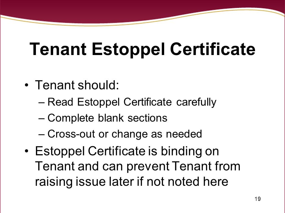 19 Tenant Estoppel Certificate Tenant should: –Read Estoppel Certificate carefully –Complete blank sections –Cross-out or change as needed Estoppel Certificate is binding on Tenant and can prevent Tenant from raising issue later if not noted here