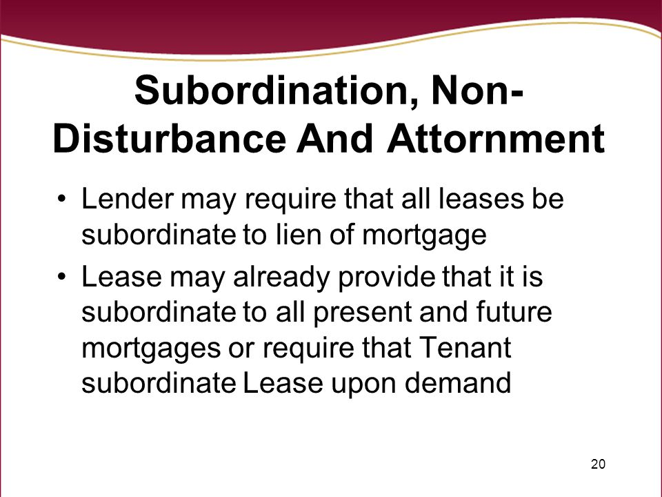 20 Subordination, Non- Disturbance And Attornment Lender may require that all leases be subordinate to lien of mortgage Lease may already provide that it is subordinate to all present and future mortgages or require that Tenant subordinate Lease upon demand