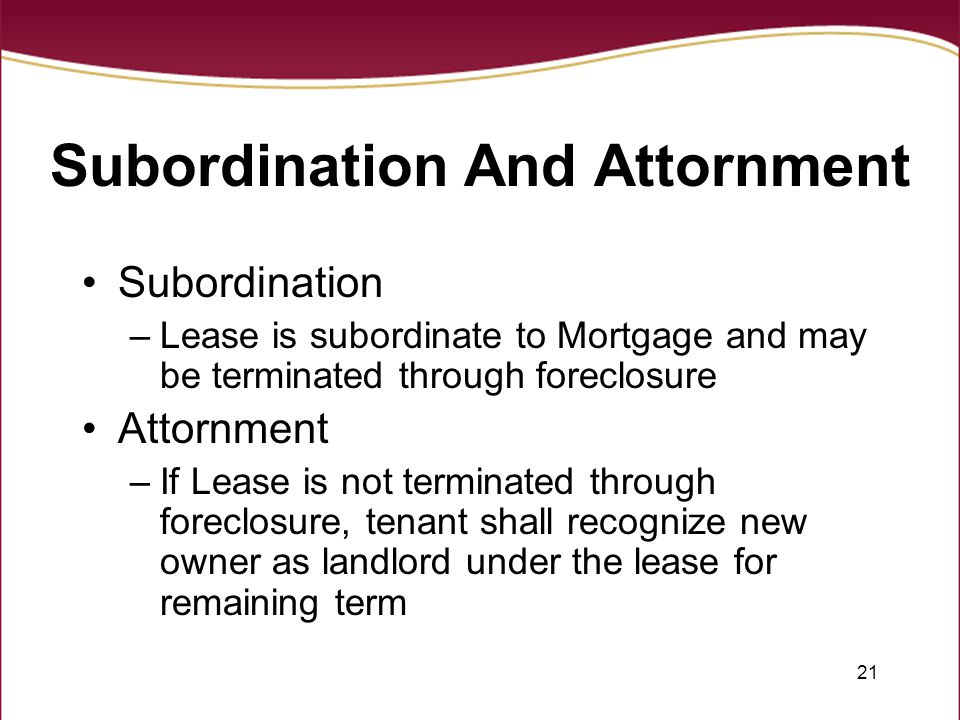 21 Subordination And Attornment Subordination –Lease is subordinate to Mortgage and may be terminated through foreclosure Attornment –If Lease is not terminated through foreclosure, tenant shall recognize new owner as landlord under the lease for remaining term