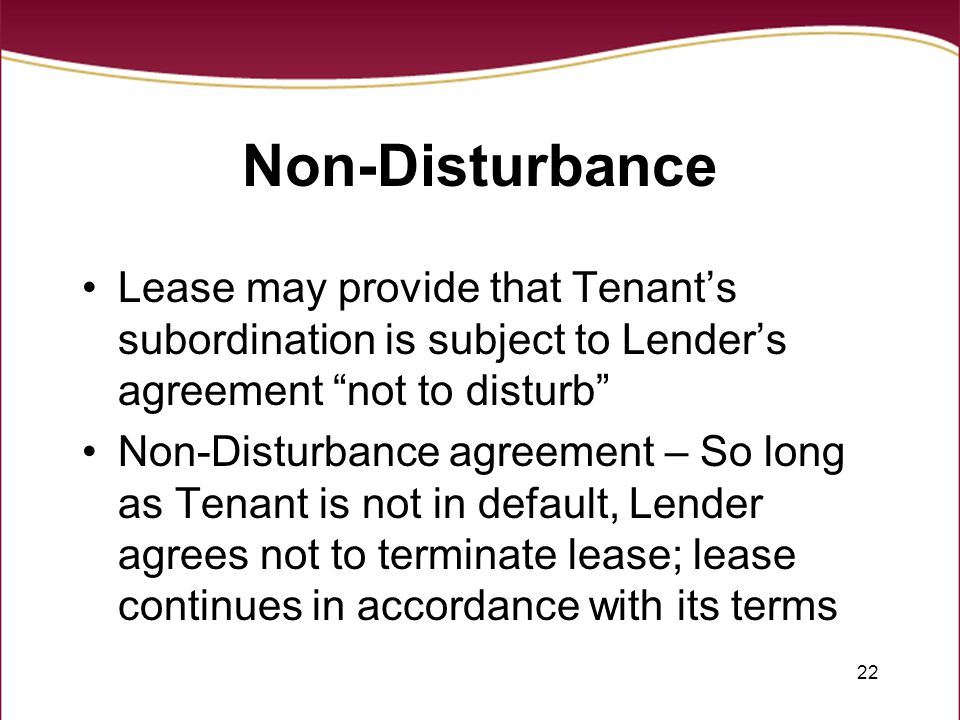22 Non-Disturbance Lease may provide that Tenant's subordination is subject to Lender's agreement not to disturb Non-Disturbance agreement – So long as Tenant is not in default, Lender agrees not to terminate lease; lease continues in accordance with its terms