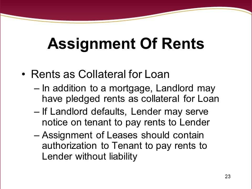 23 Assignment Of Rents Rents as Collateral for Loan –In addition to a mortgage, Landlord may have pledged rents as collateral for Loan –If Landlord defaults, Lender may serve notice on tenant to pay rents to Lender –Assignment of Leases should contain authorization to Tenant to pay rents to Lender without liability