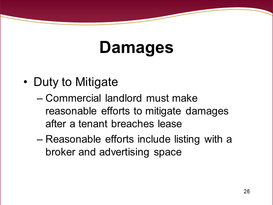 26 Damages Duty to Mitigate –Commercial landlord must make reasonable efforts to mitigate damages after a tenant breaches lease –Reasonable efforts include listing with a broker and advertising space
