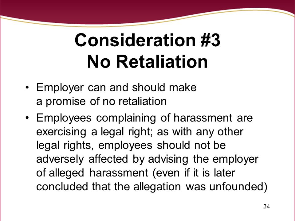 34 Consideration #3 No Retaliation Employer can and should make a promise of no retaliation Employees complaining of harassment are exercising a legal right; as with any other legal rights, employees should not be adversely affected by advising the employer of alleged harassment (even if it is later concluded that the allegation was unfounded)