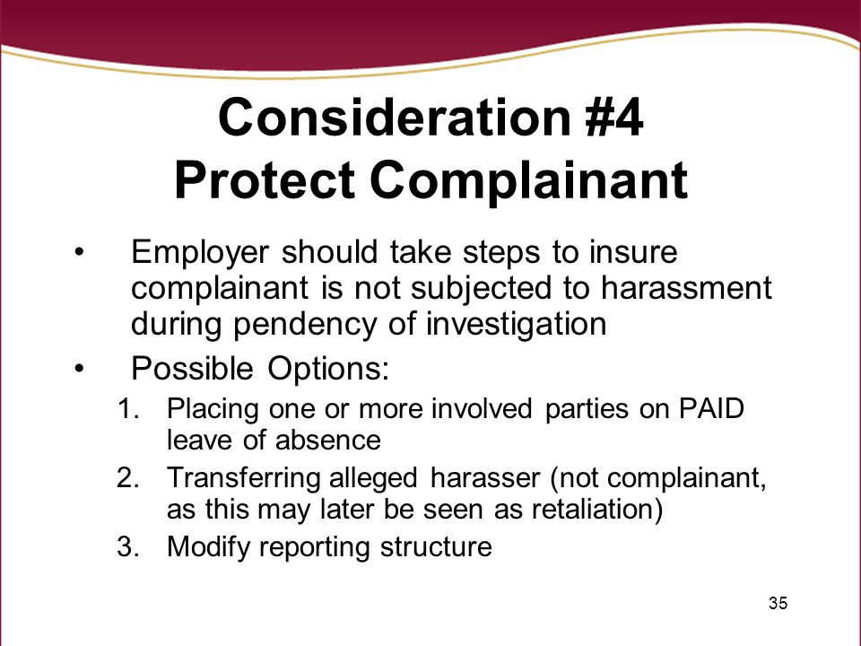 35 Consideration #4 Protect Complainant Employer should take steps to insure complainant is not subjected to harassment during pendency of investigation Possible Options: 1.Placing one or more involved parties on PAID leave of absence 2.Transferring alleged harasser (not complainant, as this may later be seen as retaliation) 3.Modify reporting structure