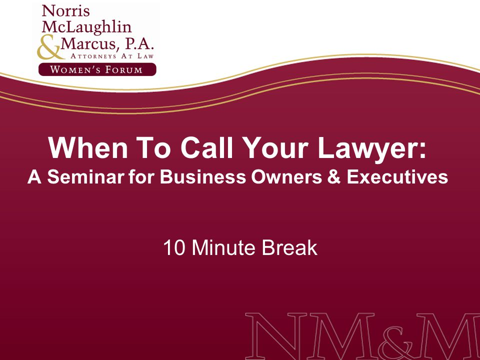When To Call Your Lawyer: A Seminar for Business Owners & Executives 10 Minute Break