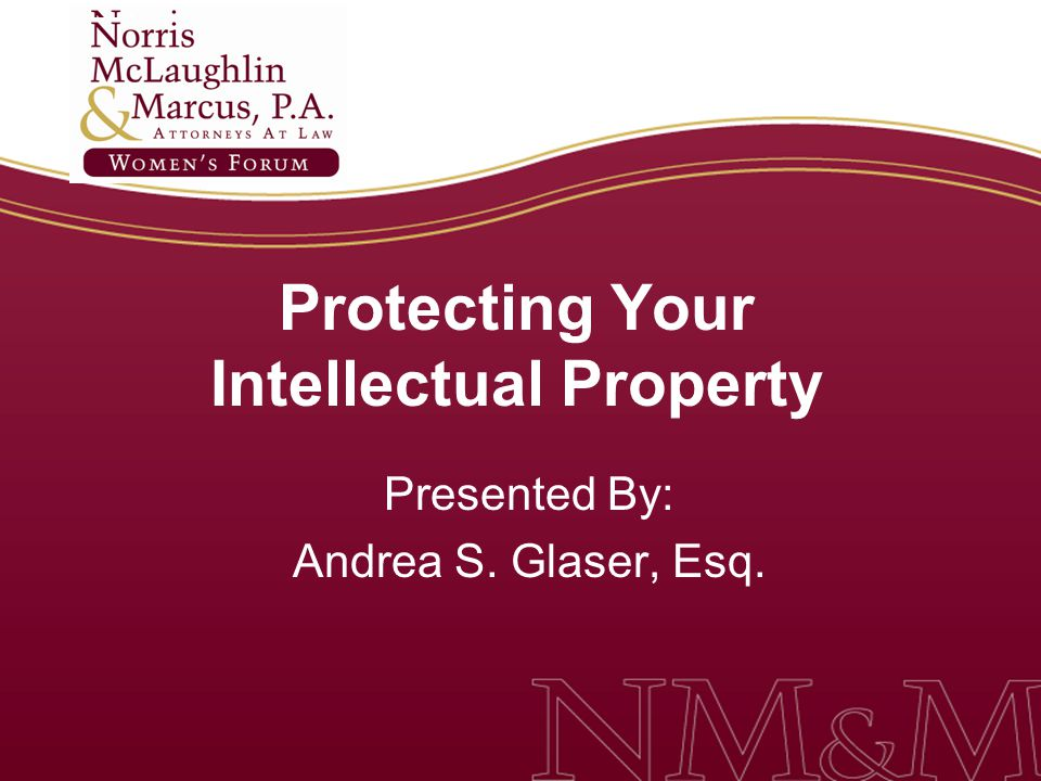 Protecting Your Intellectual Property Presented By: Andrea S. Glaser, Esq.