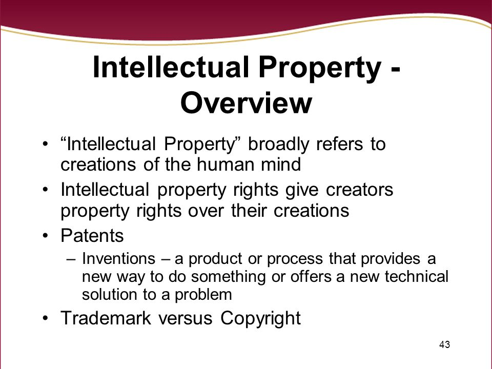 43 Intellectual Property - Overview Intellectual Property broadly refers to creations of the human mind Intellectual property rights give creators property rights over their creations Patents –Inventions – a product or process that provides a new way to do something or offers a new technical solution to a problem Trademark versus Copyright