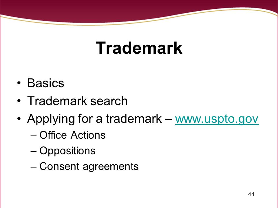 44 Trademark Basics Trademark search Applying for a trademark – www.uspto.govwww.uspto.gov –Office Actions –Oppositions –Consent agreements