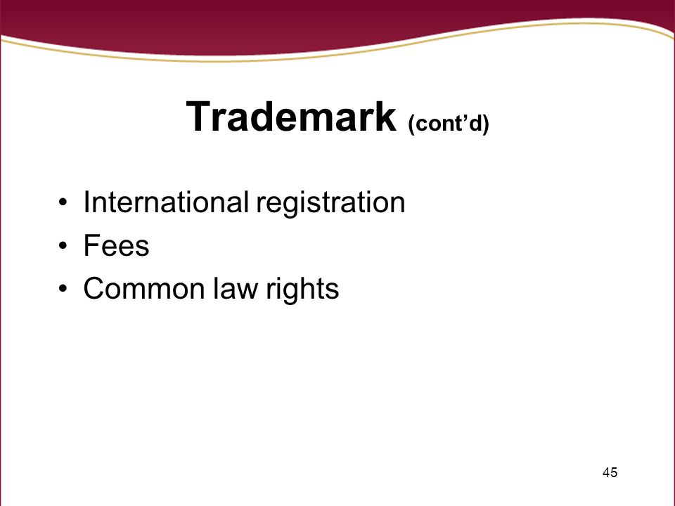 45 Trademark (cont'd) International registration Fees Common law rights