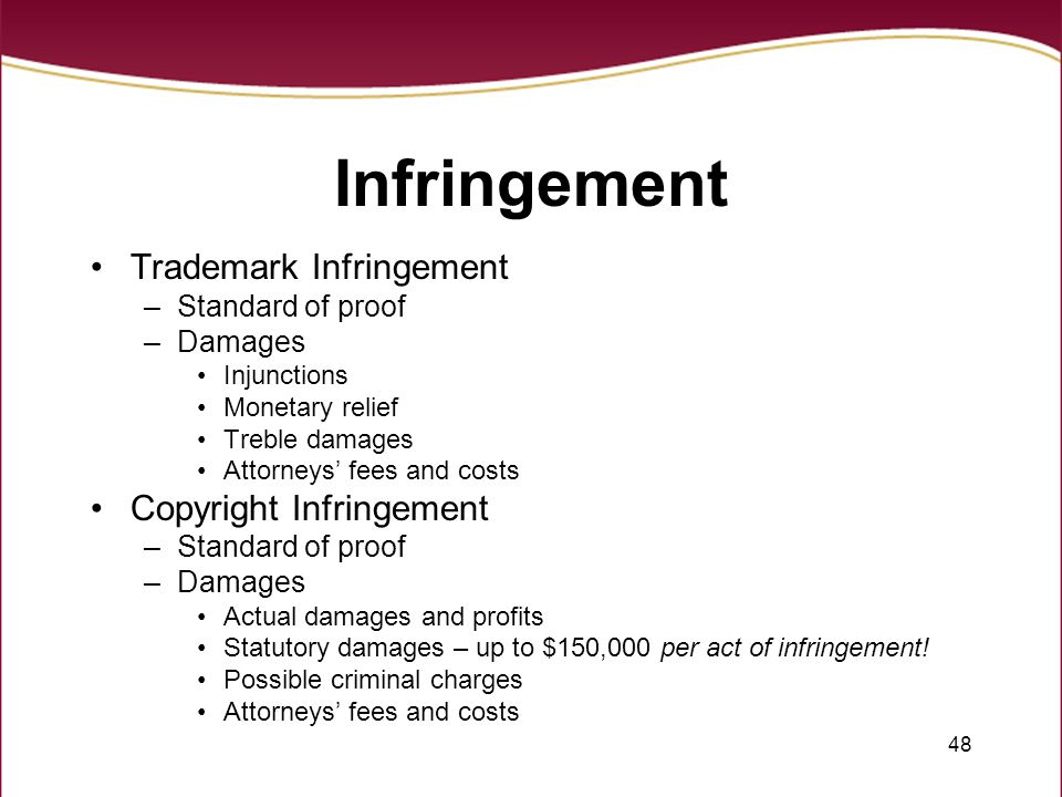 48 Infringement Trademark Infringement –Standard of proof –Damages Injunctions Monetary relief Treble damages Attorneys' fees and costs Copyright Infringement –Standard of proof –Damages Actual damages and profits Statutory damages – up to $150,000 per act of infringement.