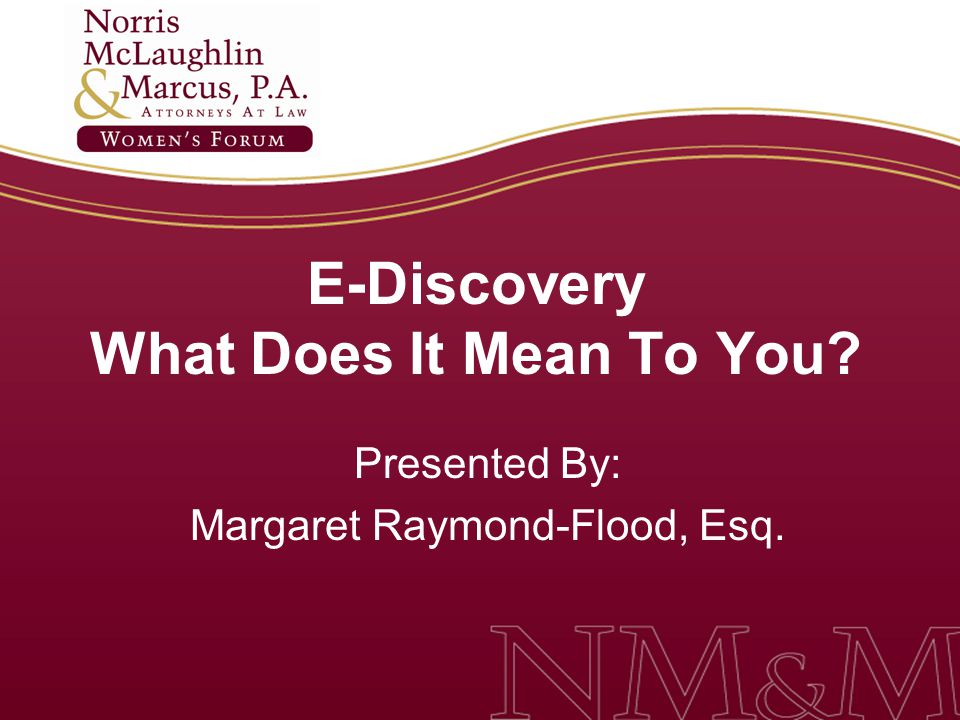 E-Discovery What Does It Mean To You Presented By: Margaret Raymond-Flood, Esq.