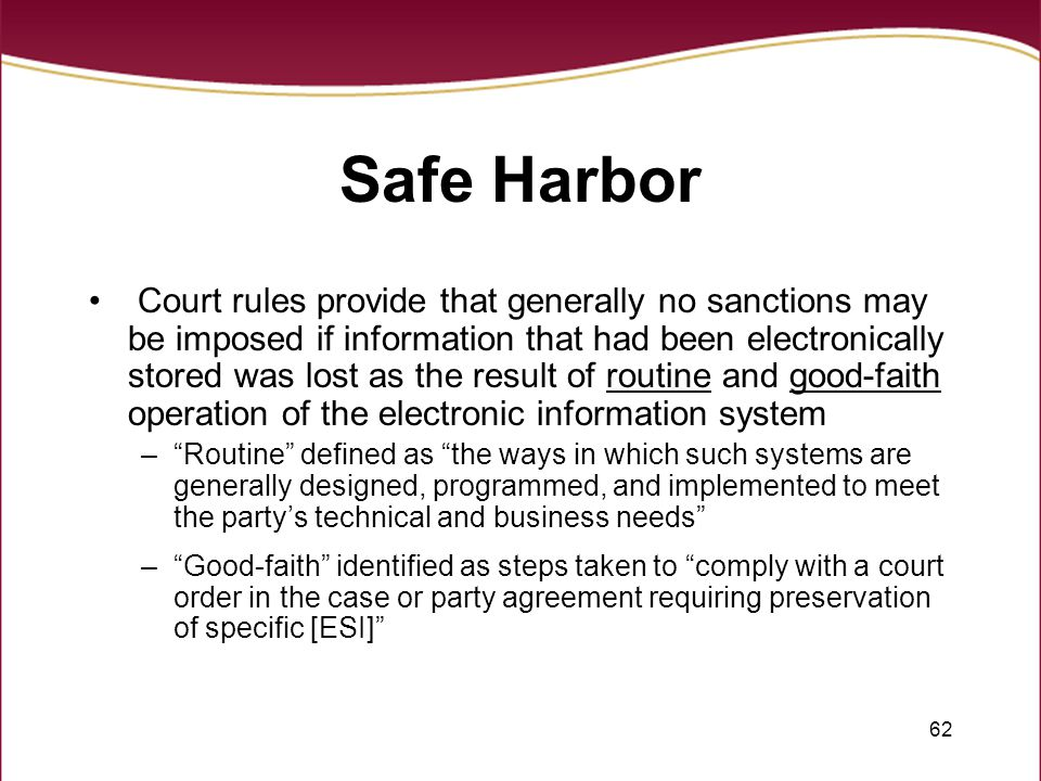 62 Safe Harbor Court rules provide that generally no sanctions may be imposed if information that had been electronically stored was lost as the result of routine and good-faith operation of the electronic information system – Routine defined as the ways in which such systems are generally designed, programmed, and implemented to meet the party's technical and business needs – Good-faith identified as steps taken to comply with a court order in the case or party agreement requiring preservation of specific [ESI]