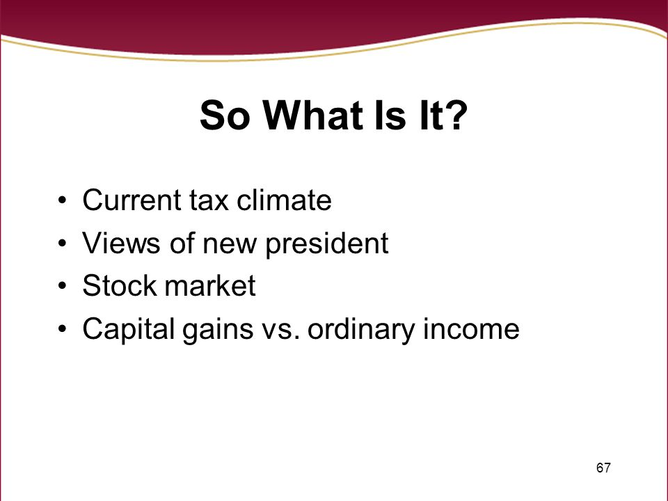 67 So What Is It. Current tax climate Views of new president Stock market Capital gains vs.