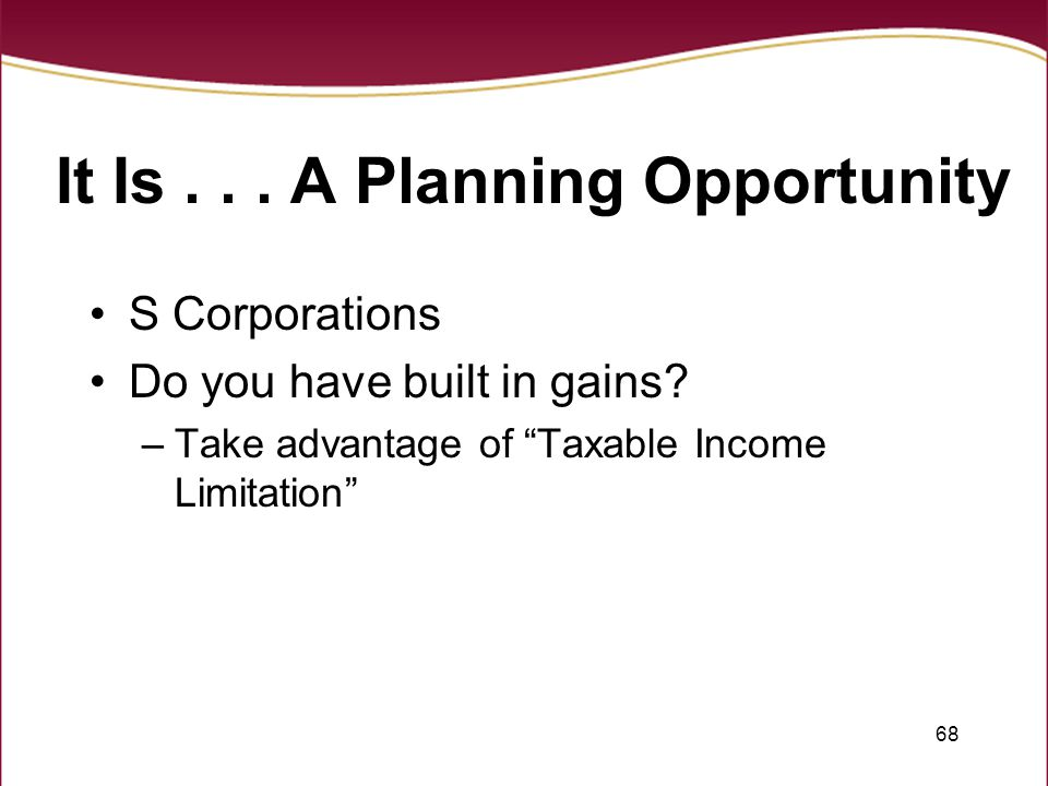 68 It Is... A Planning Opportunity S Corporations Do you have built in gains.