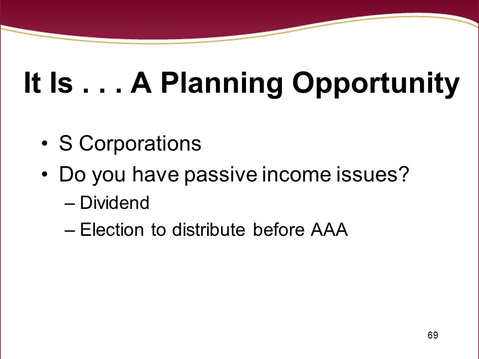 69 It Is... A Planning Opportunity S Corporations Do you have passive income issues.