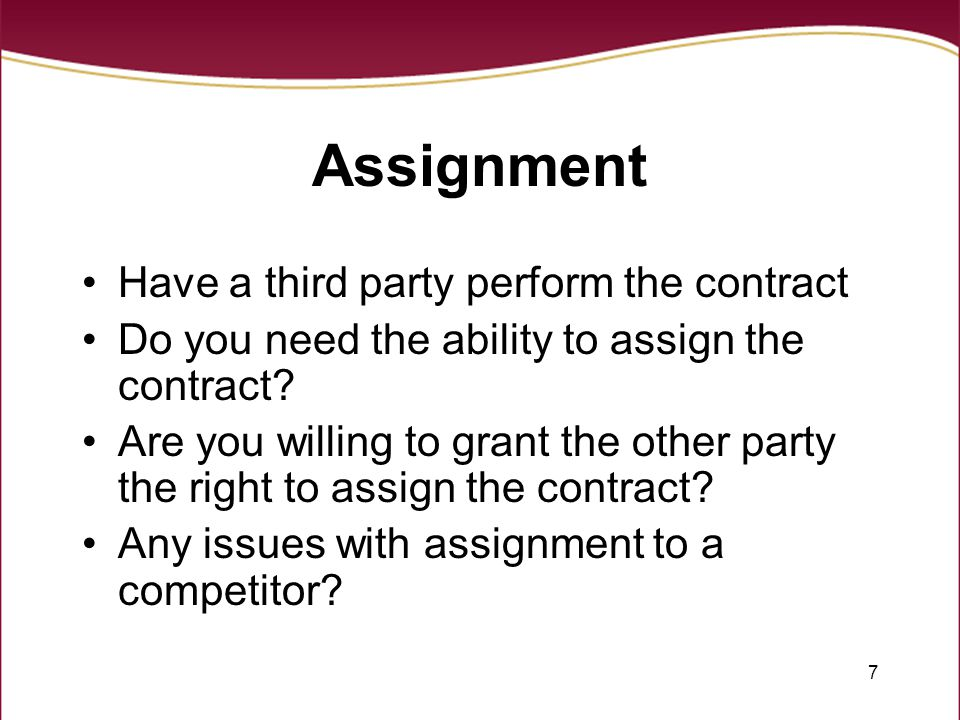 7 Assignment Have a third party perform the contract Do you need the ability to assign the contract.