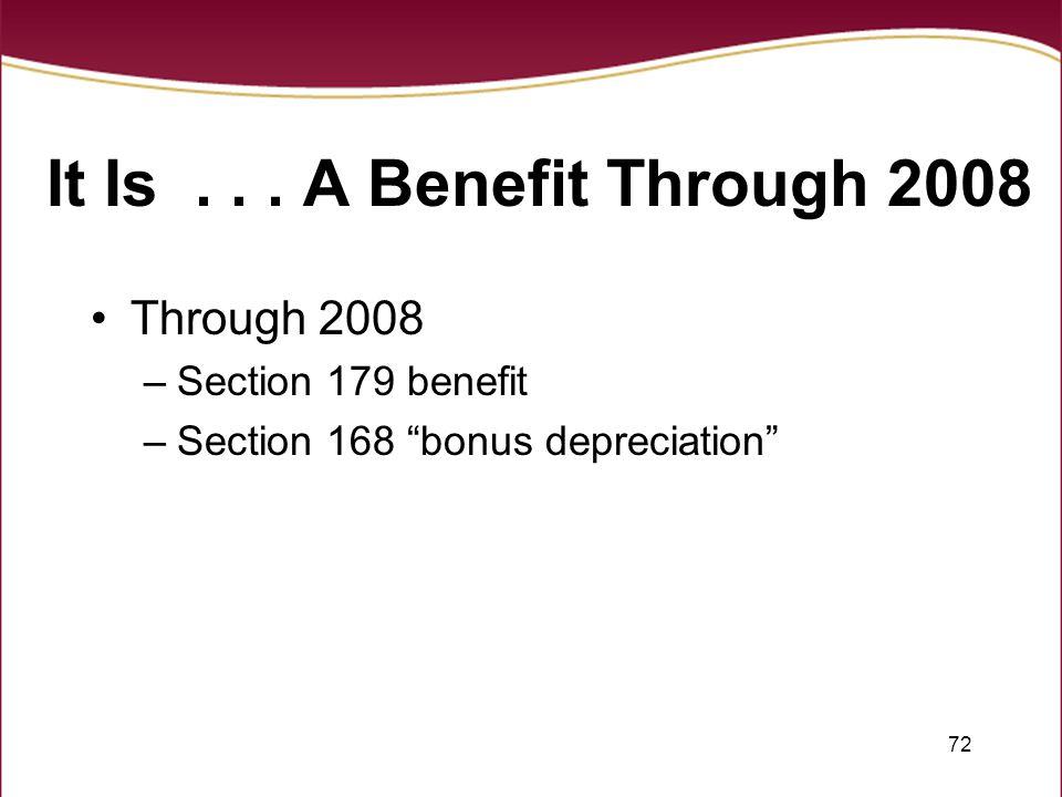 "72 It Is... A Benefit Through 2008 Through 2008 –Section 179 benefit –Section 168 ""bonus depreciation"""