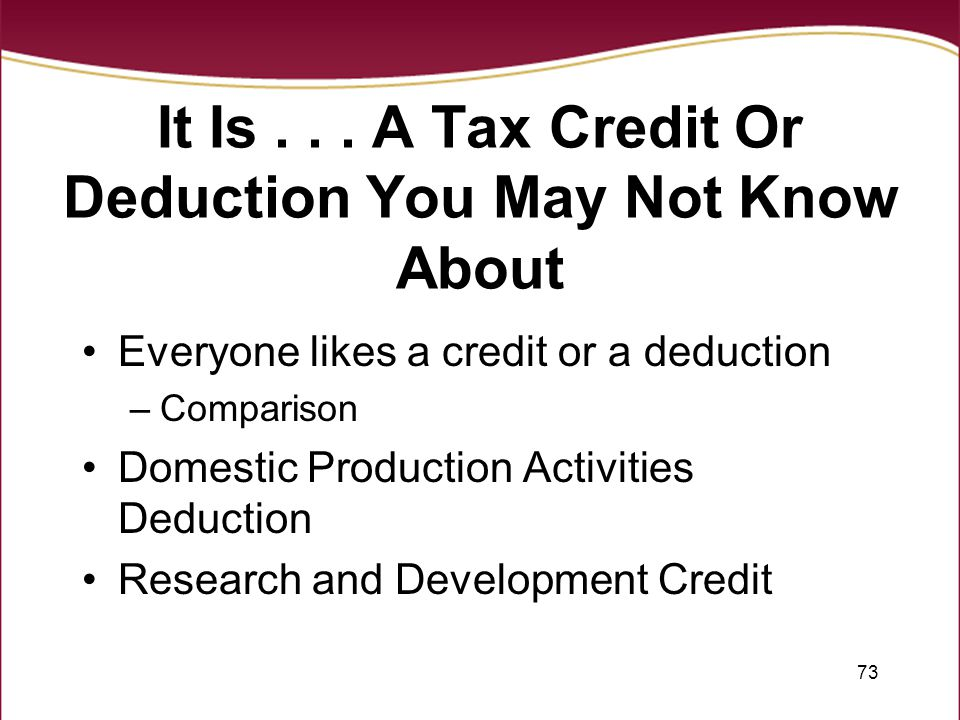 73 It Is... A Tax Credit Or Deduction You May Not Know About Everyone likes a credit or a deduction –Comparison Domestic Production Activities Deducti