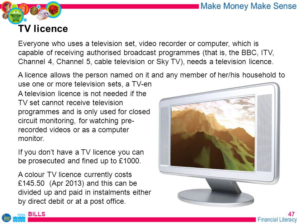 BILLS47 TV licence Everyone who uses a television set, video recorder or computer, which is capable of receiving authorised broadcast programmes (that is, the BBC, ITV, Channel 4, Channel 5, cable television or Sky TV), needs a television licence.