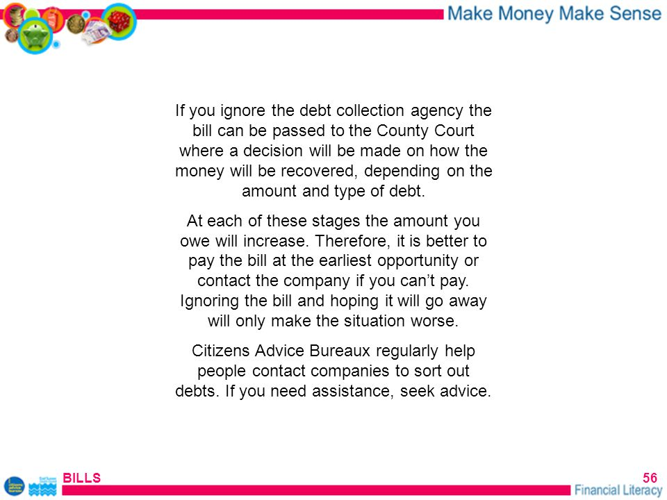 BILLS56 If you ignore the debt collection agency the bill can be passed to the County Court where a decision will be made on how the money will be recovered, depending on the amount and type of debt.
