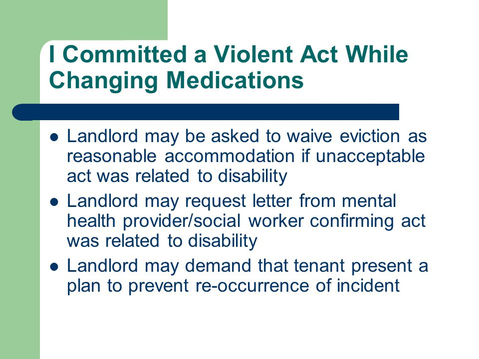I Committed a Violent Act While Changing Medications Landlord may be asked to waive eviction as reasonable accommodation if unacceptable act was related to disability Landlord may request letter from mental health provider/social worker confirming act was related to disability Landlord may demand that tenant present a plan to prevent re-occurrence of incident