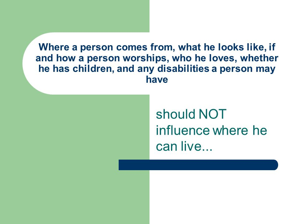 Where a person comes from, what he looks like, if and how a person worships, who he loves, whether he has children, and any disabilities a person may have should NOT influence where he can live...