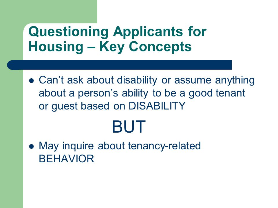 Questioning Applicants for Housing – Key Concepts Can't ask about disability or assume anything about a person's ability to be a good tenant or guest based on DISABILITY BUT May inquire about tenancy-related BEHAVIOR