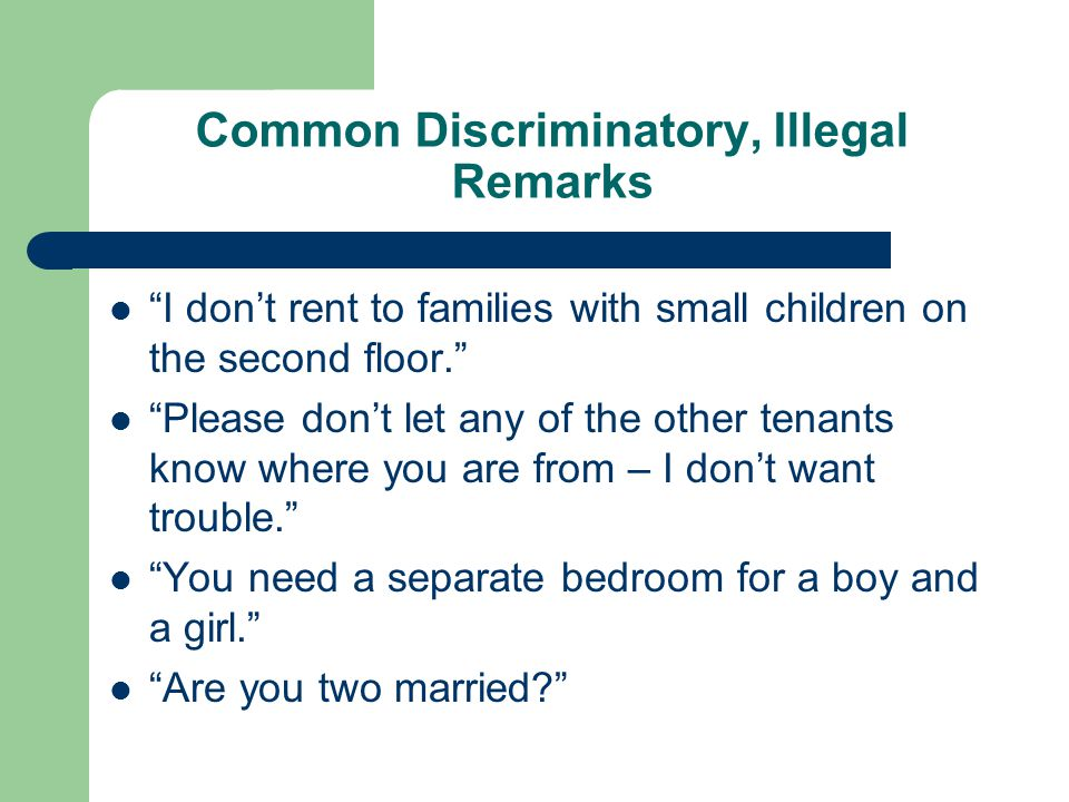 Common Discriminatory, Illegal Remarks I don't rent to families with small children on the second floor. Please don't let any of the other tenants know where you are from – I don't want trouble. You need a separate bedroom for a boy and a girl. Are you two married?