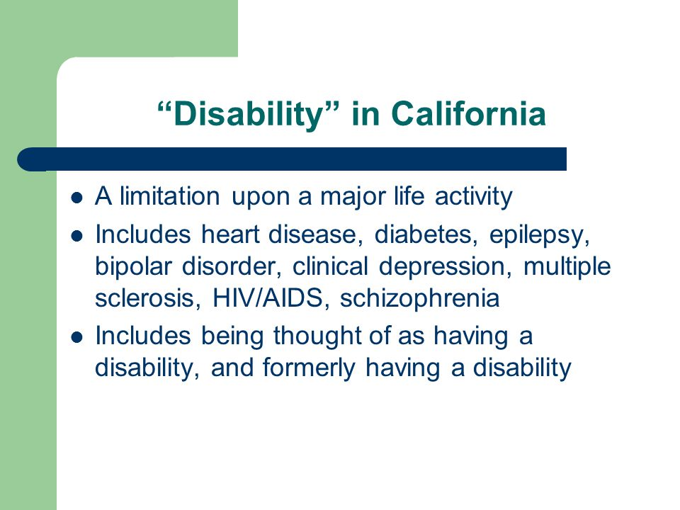 Disability in California A limitation upon a major life activity Includes heart disease, diabetes, epilepsy, bipolar disorder, clinical depression, multiple sclerosis, HIV/AIDS, schizophrenia Includes being thought of as having a disability, and formerly having a disability