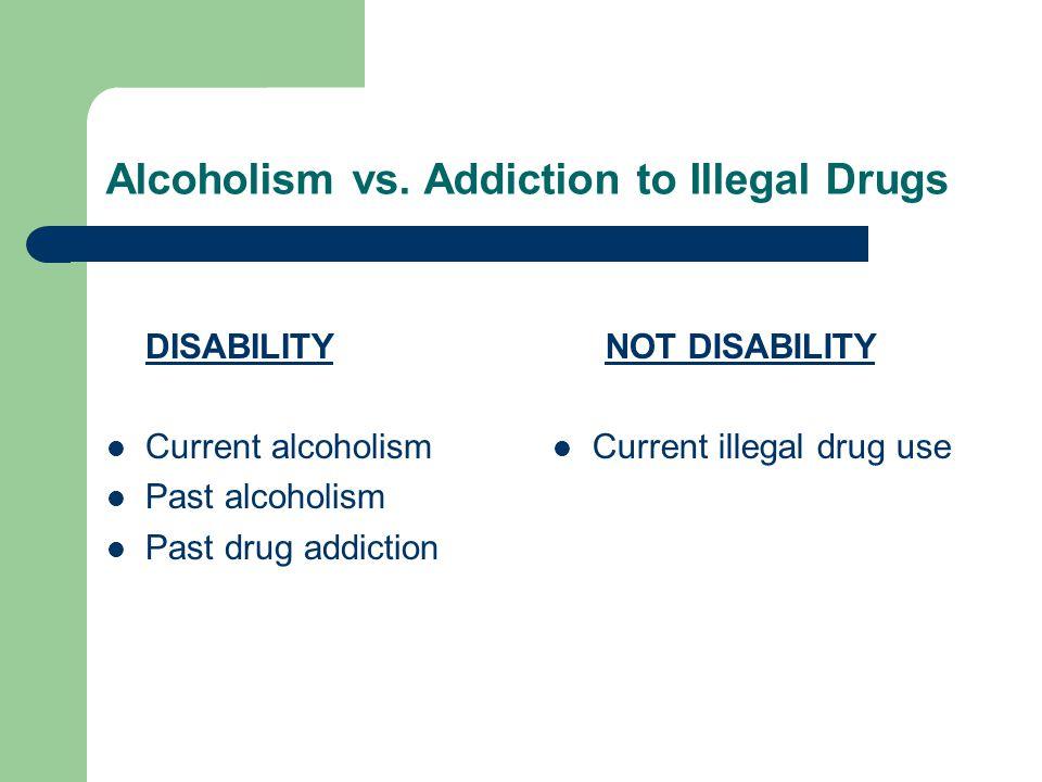 Alcoholism vs. Addiction to Illegal Drugs DISABILITY Current alcoholism Past alcoholism Past drug addiction NOT DISABILITY Current illegal drug use