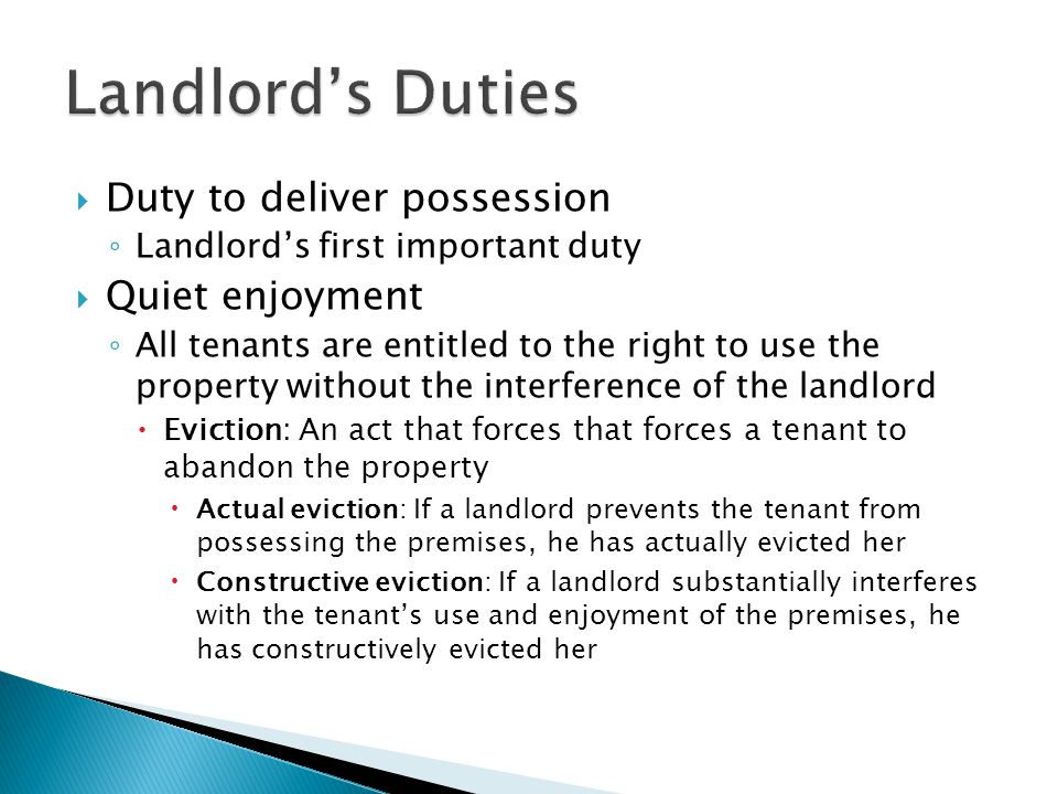  Duty to deliver possession ◦ Landlord's first important duty  Quiet enjoyment ◦ All tenants are entitled to the right to use the property without t