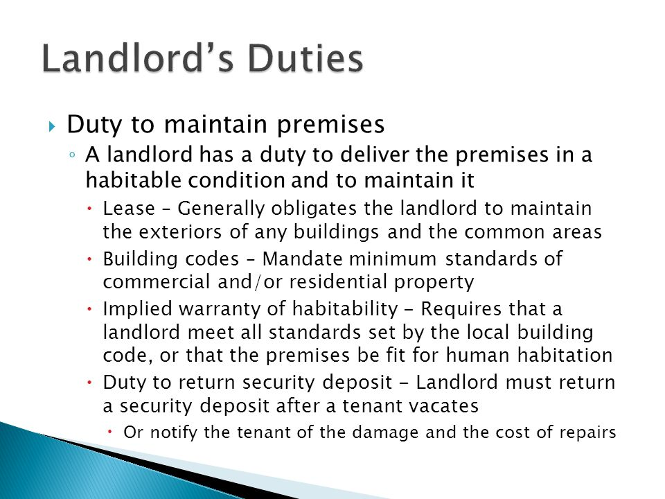  Duty to maintain premises ◦ A landlord has a duty to deliver the premises in a habitable condition and to maintain it  Lease – Generally obligates