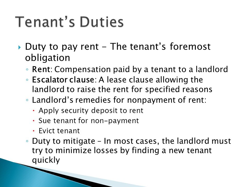  Duty to pay rent - The tenant's foremost obligation ◦ Rent: Compensation paid by a tenant to a landlord ◦ Escalator clause: A lease clause allowing