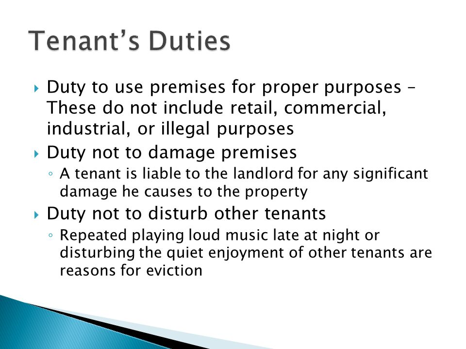 Duty to use premises for proper purposes – These do not include retail, commercial, industrial, or illegal purposes  Duty not to damage premises ◦