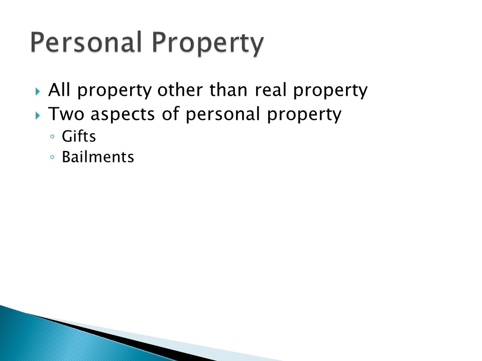  All property other than real property  Two aspects of personal property ◦ Gifts ◦ Bailments