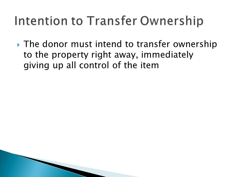  The donor must intend to transfer ownership to the property right away, immediately giving up all control of the item