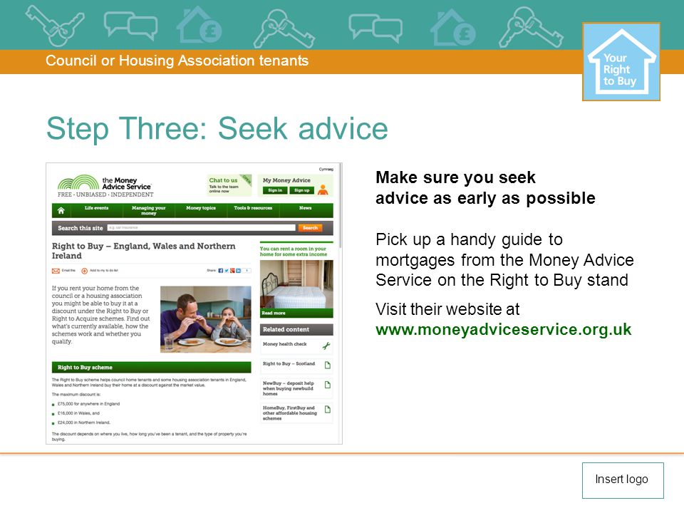 Make sure you seek advice as early as possible Pick up a handy guide to mortgages from the Money Advice Service on the Right to Buy stand Visit their website at www.moneyadviceservice.org.uk Step Three: Seek advice Council or Housing Association tenants Insert logo
