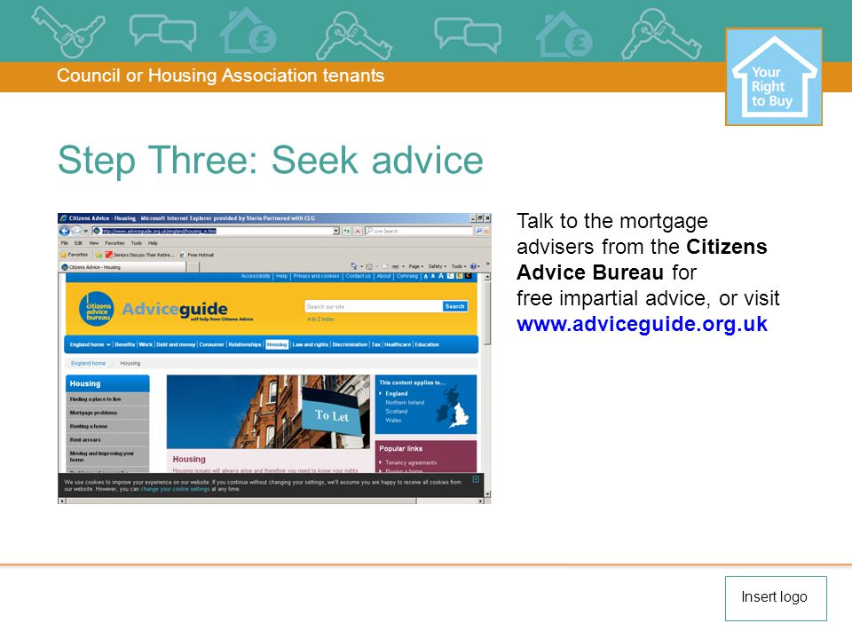 Talk to the mortgage advisers from the Citizens Advice Bureau for free impartial advice, or visit www.adviceguide.org.uk Step Three: Seek advice Council or Housing Association tenants Insert logo