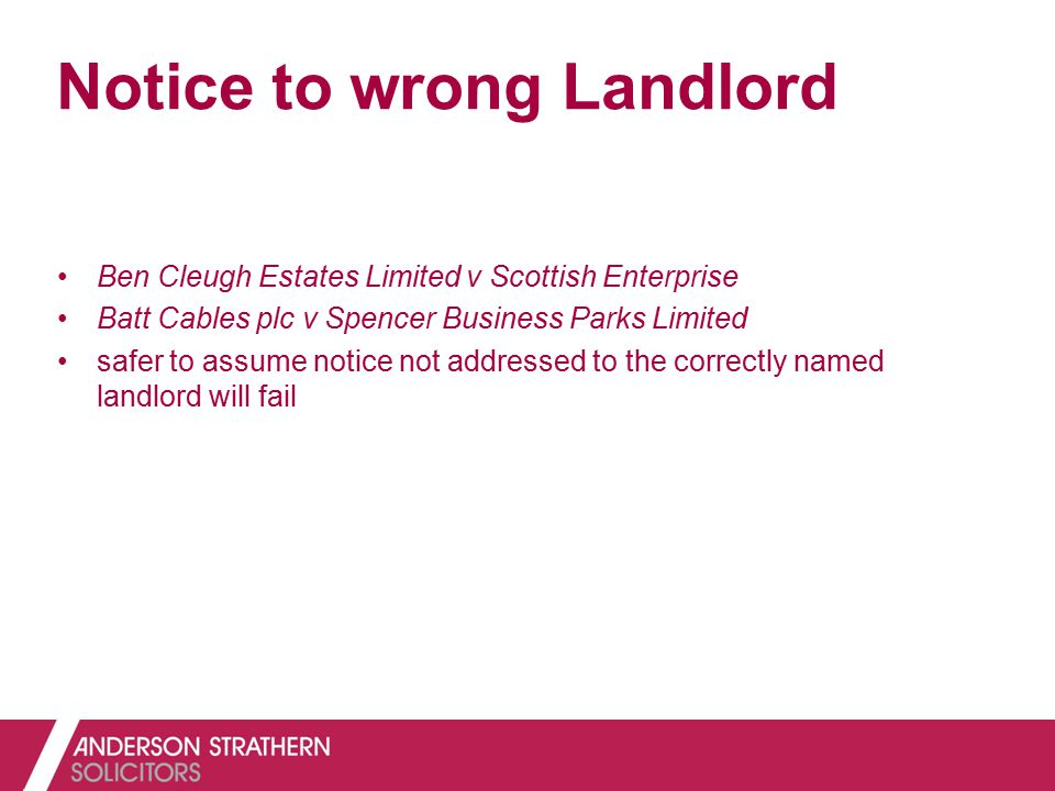 Notice to wrong Landlord Ben Cleugh Estates Limited v Scottish Enterprise Batt Cables plc v Spencer Business Parks Limited safer to assume notice not addressed to the correctly named landlord will fail