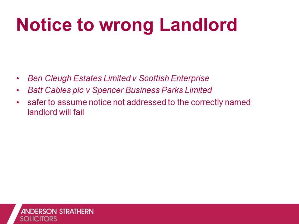 Notice to wrong Landlord Ben Cleugh Estates Limited v Scottish Enterprise Batt Cables plc v Spencer Business Parks Limited safer to assume notice not