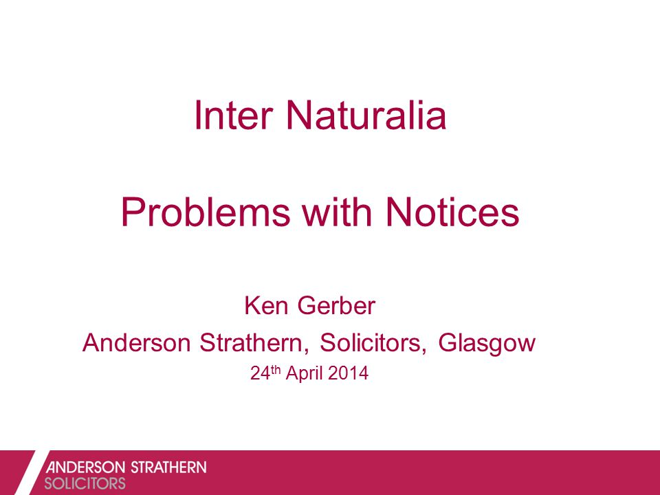 Inter Naturalia Problems with Notices Ken Gerber Anderson Strathern, Solicitors, Glasgow 24 th April 2014