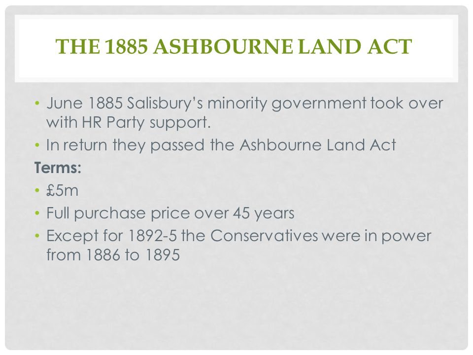 THE 1885 ASHBOURNE LAND ACT June 1885 Salisbury's minority government took over with HR Party support.