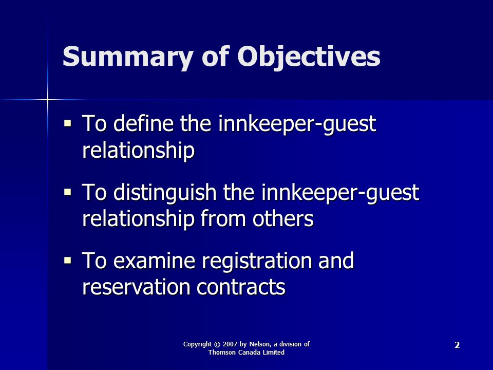 Copyright © 2007 by Nelson, a division of Thomson Canada Limited 2 Summary of Objectives  To define the innkeeper-guest relationship  To distinguish the innkeeper-guest relationship from others  To examine registration and reservation contracts