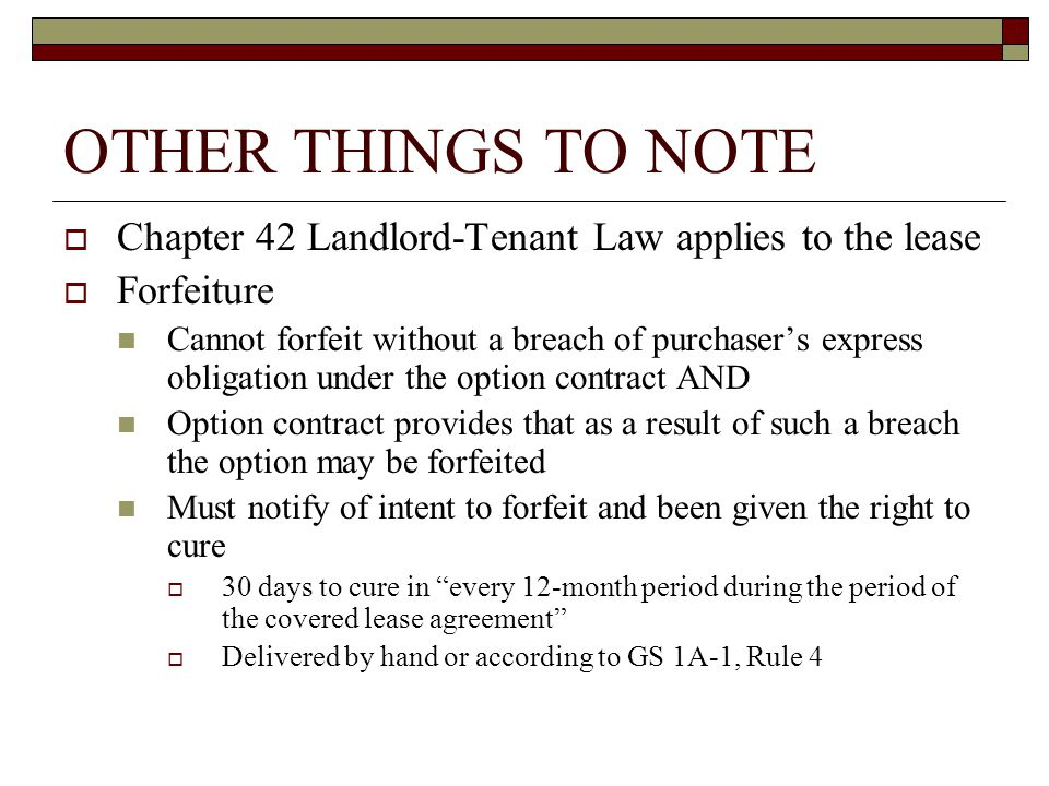 OTHER THINGS TO NOTE  Chapter 42 Landlord-Tenant Law applies to the lease  Forfeiture Cannot forfeit without a breach of purchaser's express obligation under the option contract AND Option contract provides that as a result of such a breach the option may be forfeited Must notify of intent to forfeit and been given the right to cure  30 days to cure in every 12-month period during the period of the covered lease agreement  Delivered by hand or according to GS 1A-1, Rule 4