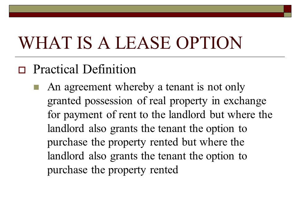 WHAT IS A LEASE OPTION  Practical Definition An agreement whereby a tenant is not only granted possession of real property in exchange for payment of rent to the landlord but where the landlord also grants the tenant the option to purchase the property rented but where the landlord also grants the tenant the option to purchase the property rented