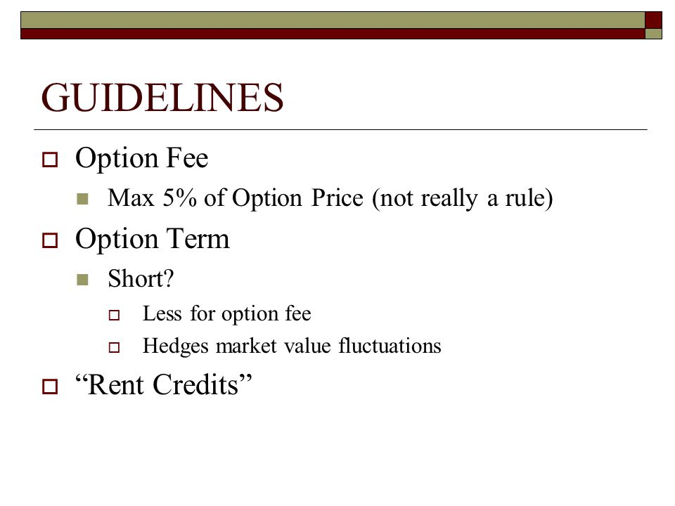 GUIDELINES  Option Fee Max 5% of Option Price (not really a rule)  Option Term Short.