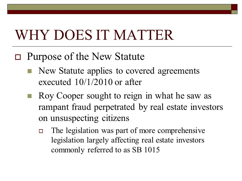 WHY DOES IT MATTER  Purpose of the New Statute New Statute applies to covered agreements executed 10/1/2010 or after Roy Cooper sought to reign in what he saw as rampant fraud perpetrated by real estate investors on unsuspecting citizens  The legislation was part of more comprehensive legislation largely affecting real estate investors commonly referred to as SB 1015