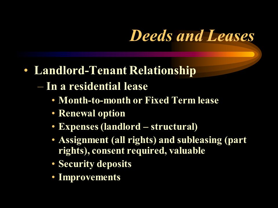 Deeds and Leases Landlord-Tenant Relationship –In a residential lease Month-to-month or Fixed Term lease Renewal option Expenses (landlord – structura